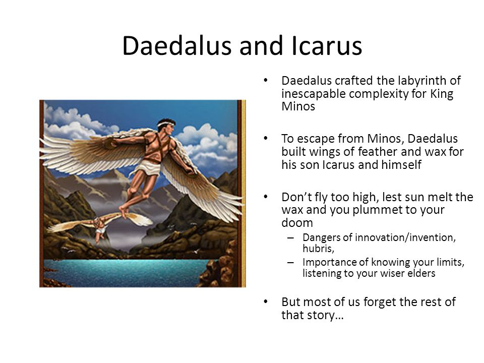 Daedalus and Icarus Daedalus crafted the labyrinth of inescapable complexity for King Minos To escape from Minos, Daedalus built wings of feather and