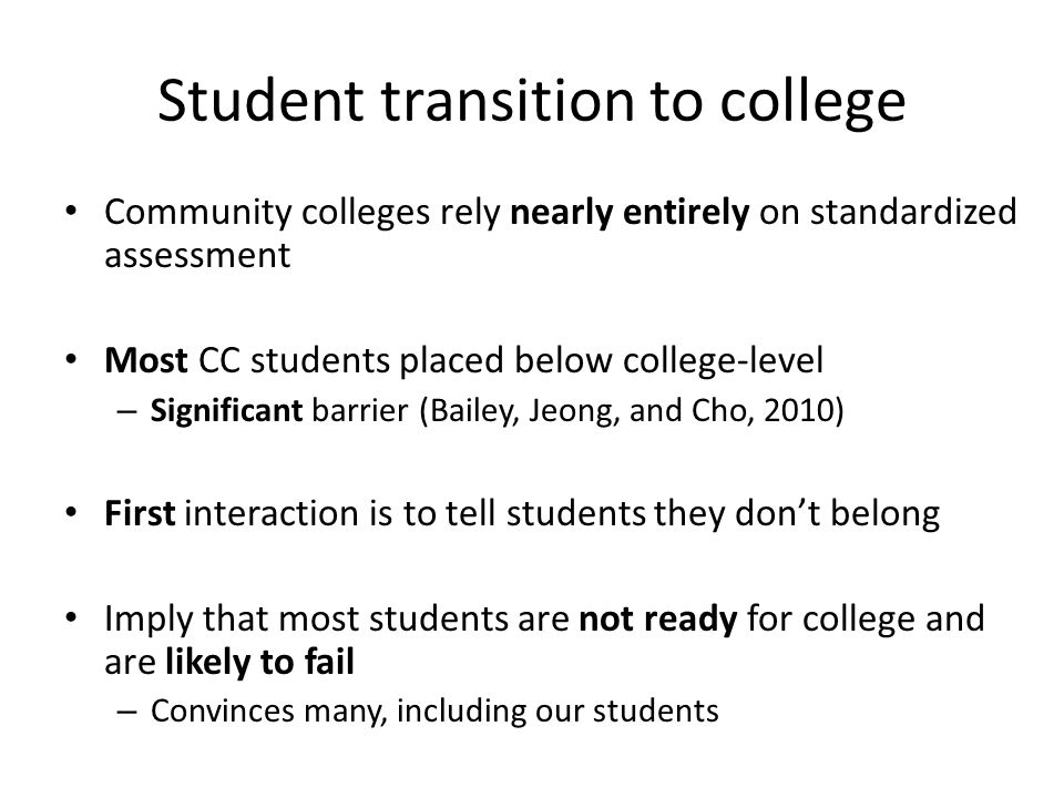 Student transition to college Community colleges rely nearly entirely on standardized assessment Most CC students placed below college-level – Signifi