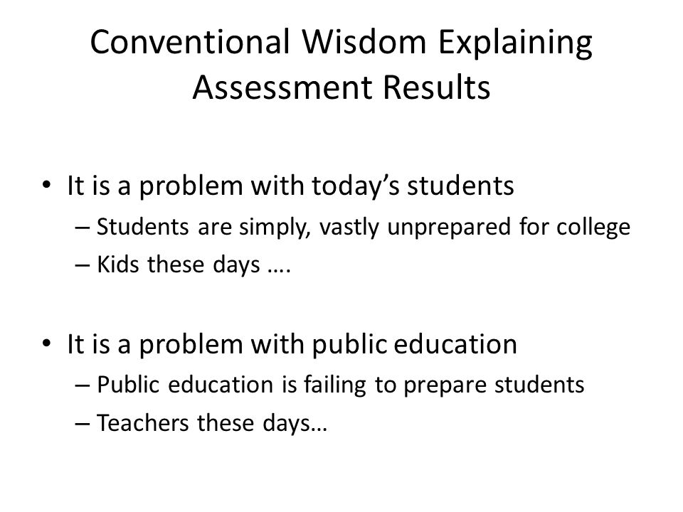 Conventional Wisdom Explaining Assessment Results It is a problem with today's students – Students are simply, vastly unprepared for college – Kids th