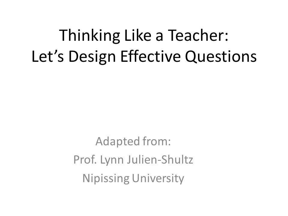 Thinking Like a Teacher: Let's Design Effective Questions Adapted from: Prof. Lynn Julien-Shultz Nipissing University