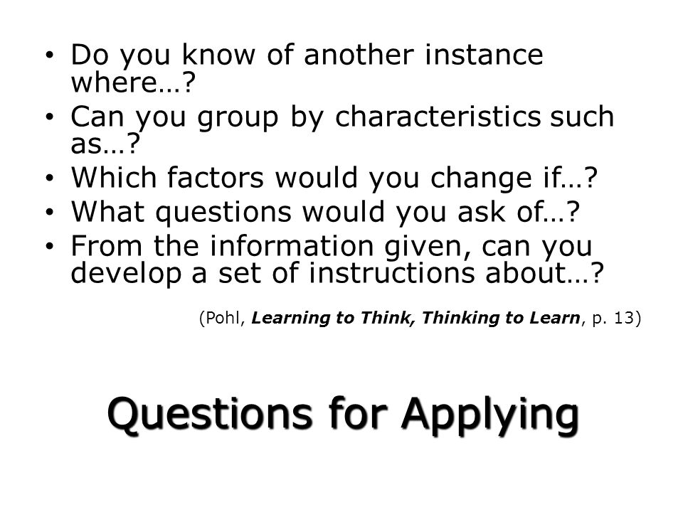 Questions for Applying Do you know of another instance where…? Can you group by characteristics such as…? Which factors would you change if…? What que