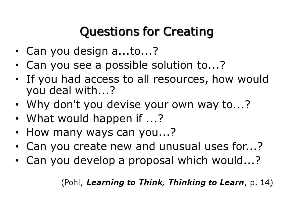 Questions for Creating Can you design a...to...? Can you see a possible solution to...? If you had access to all resources, how would you deal with...