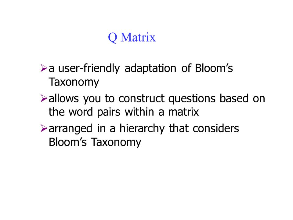 Q Matrix  a user-friendly adaptation of Bloom's Taxonomy  allows you to construct questions based on the word pairs within a matrix  arranged in a