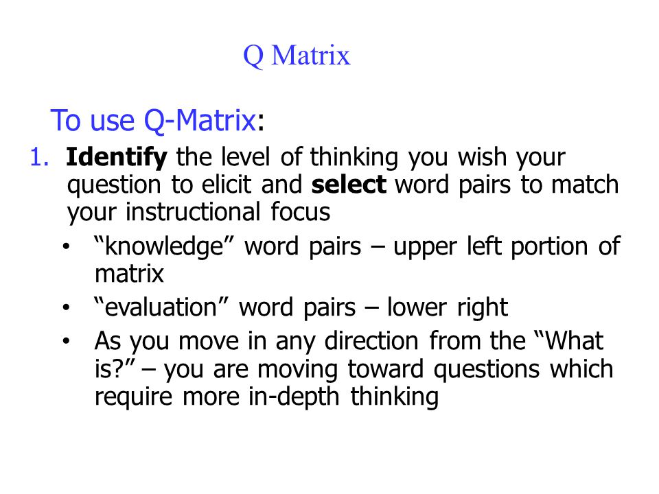 """Q Matrix To use Q-Matrix: 1. Identify the level of thinking you wish your question to elicit and select word pairs to match your instructional focus """""""