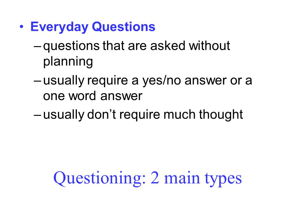 Questioning: 2 main types Everyday Questions –questions that are asked without planning –usually require a yes/no answer or a one word answer –usually