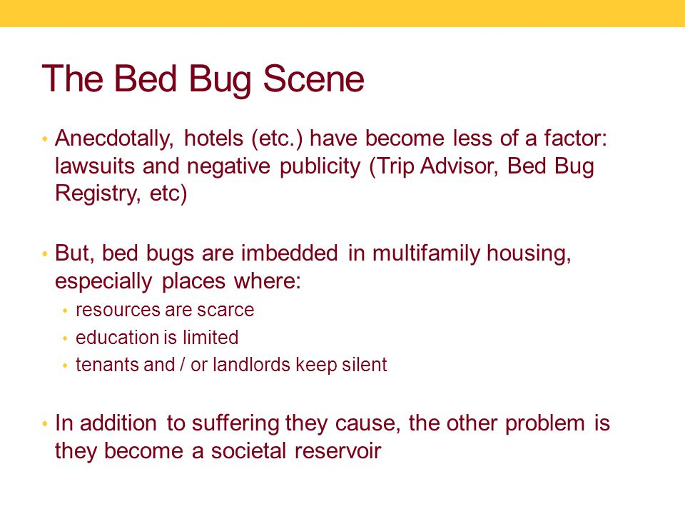 The Bed Bug Scene Anecdotally, hotels (etc.) have become less of a factor: lawsuits and negative publicity (Trip Advisor, Bed Bug Registry, etc) But, bed bugs are imbedded in multifamily housing, especially places where: resources are scarce education is limited tenants and / or landlords keep silent In addition to suffering they cause, the other problem is they become a societal reservoir
