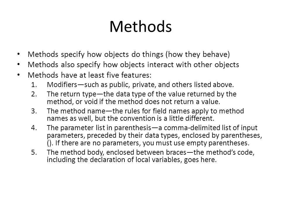 Methods Methods specify how objects do things (how they behave) Methods also specify how objects interact with other objects Methods have at least five features: 1.Modifiers—such as public, private, and others listed above.