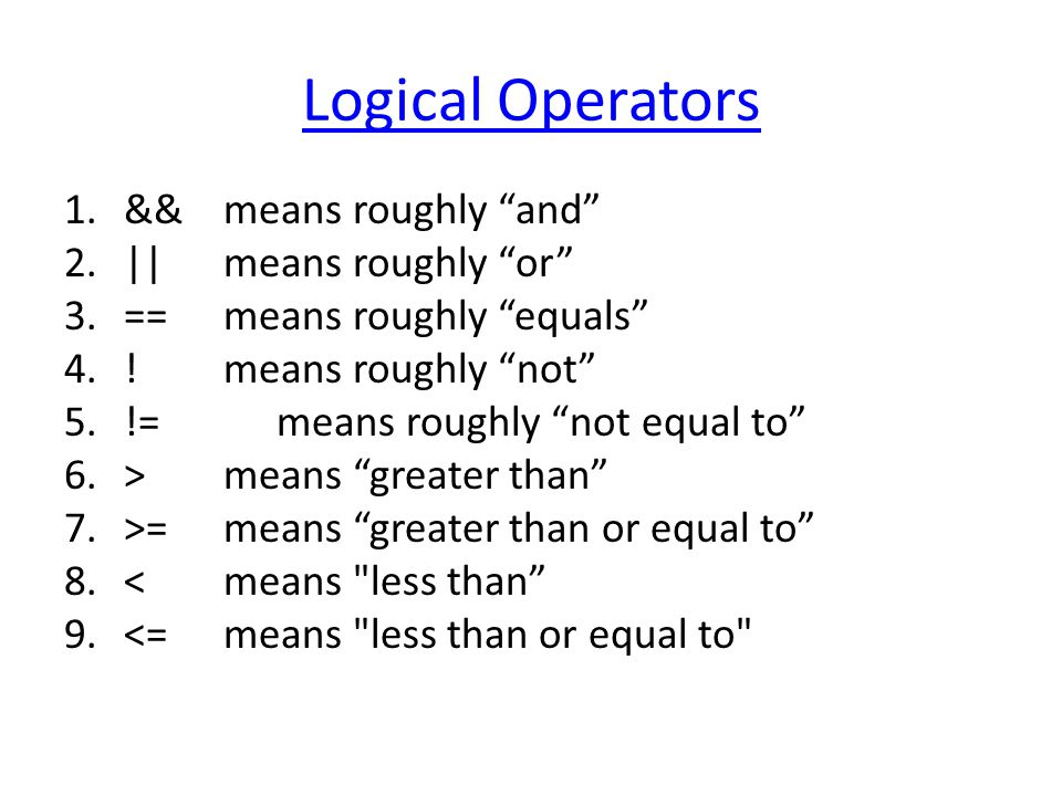 Logical Operators 1.&& means roughly and 2.|| means roughly or 3.== means roughly equals 4..