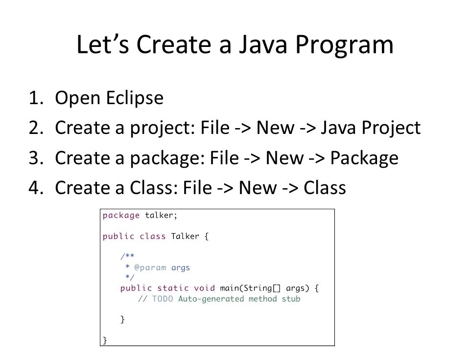 Let's Create a Java Program 1.Open Eclipse 2.Create a project: File -> New -> Java Project 3.Create a package: File -> New -> Package 4.Create a Class: File -> New -> Class