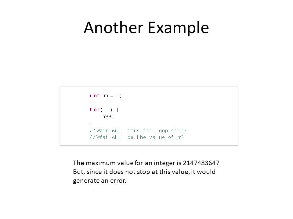 Another Example The maximum value for an integer is 2147483647 But, since it does not stop at this value, it would generate an error.