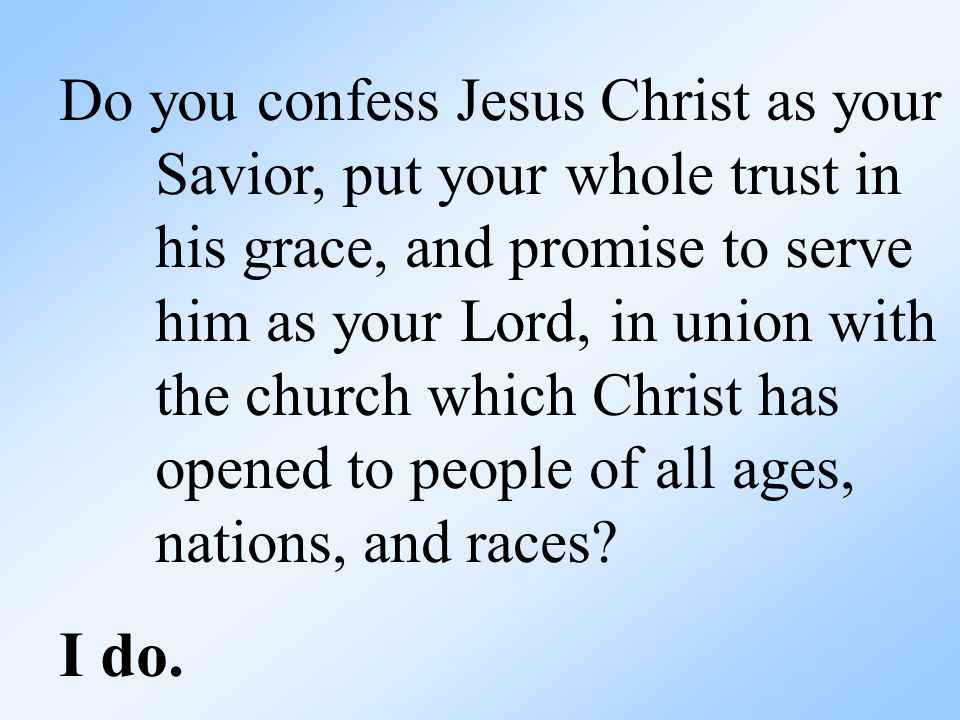 Do you confess Jesus Christ as your Savior, put your whole trust in his grace, and promise to serve him as your Lord, in union with the church which Christ has opened to people of all ages, nations, and races.