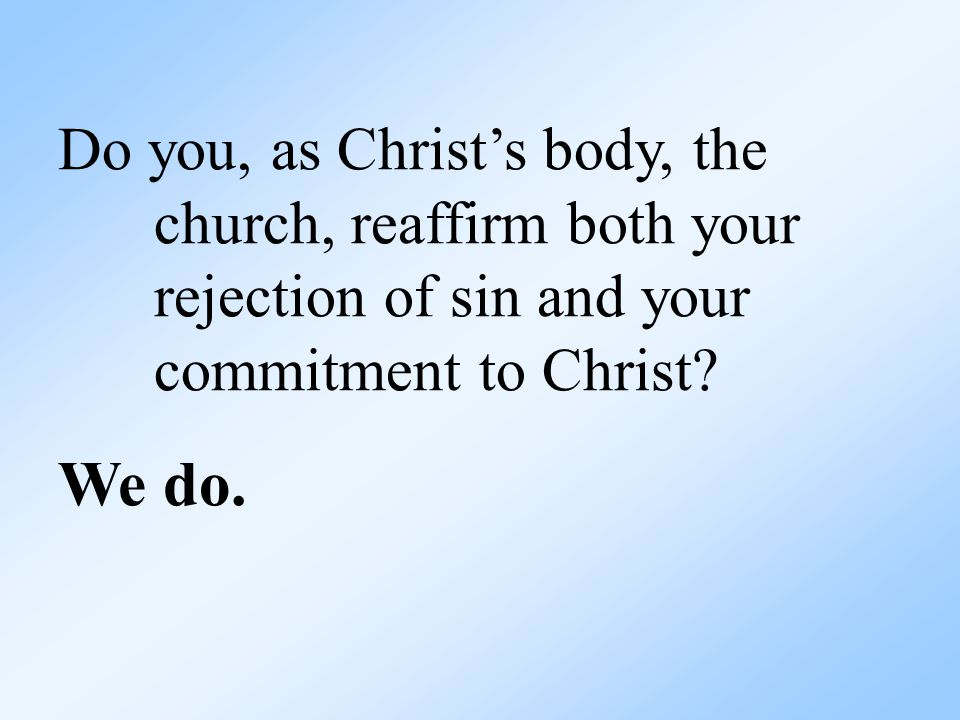 Do you, as Christ's body, the church, reaffirm both your rejection of sin and your commitment to Christ.
