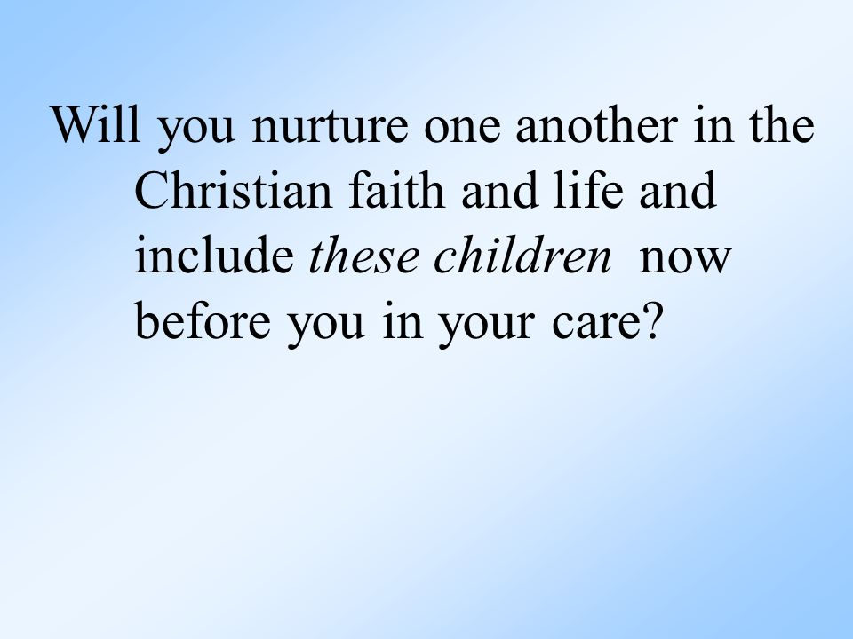 Will you nurture one another in the Christian faith and life and include these children now before you in your care