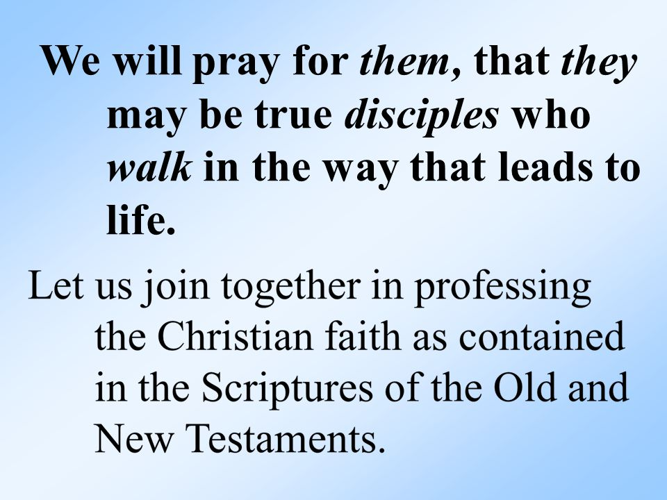 We will pray for them, that they may be true disciples who walk in the way that leads to life.
