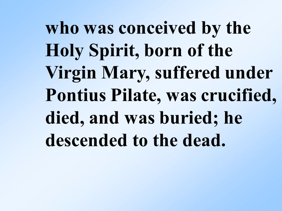 who was conceived by the Holy Spirit, born of the Virgin Mary, suffered under Pontius Pilate, was crucified, died, and was buried; he descended to the dead.