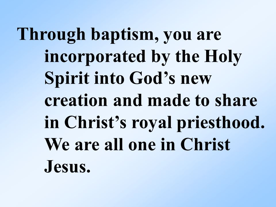 Through baptism, you are incorporated by the Holy Spirit into God's new creation and made to share in Christ's royal priesthood.