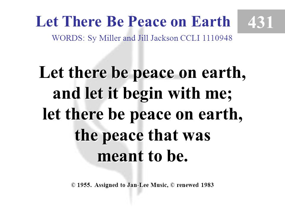 Let There Be Peace on Earth 431 Let there be peace on earth, and let it begin with me; let there be peace on earth, the peace that was meant to be.