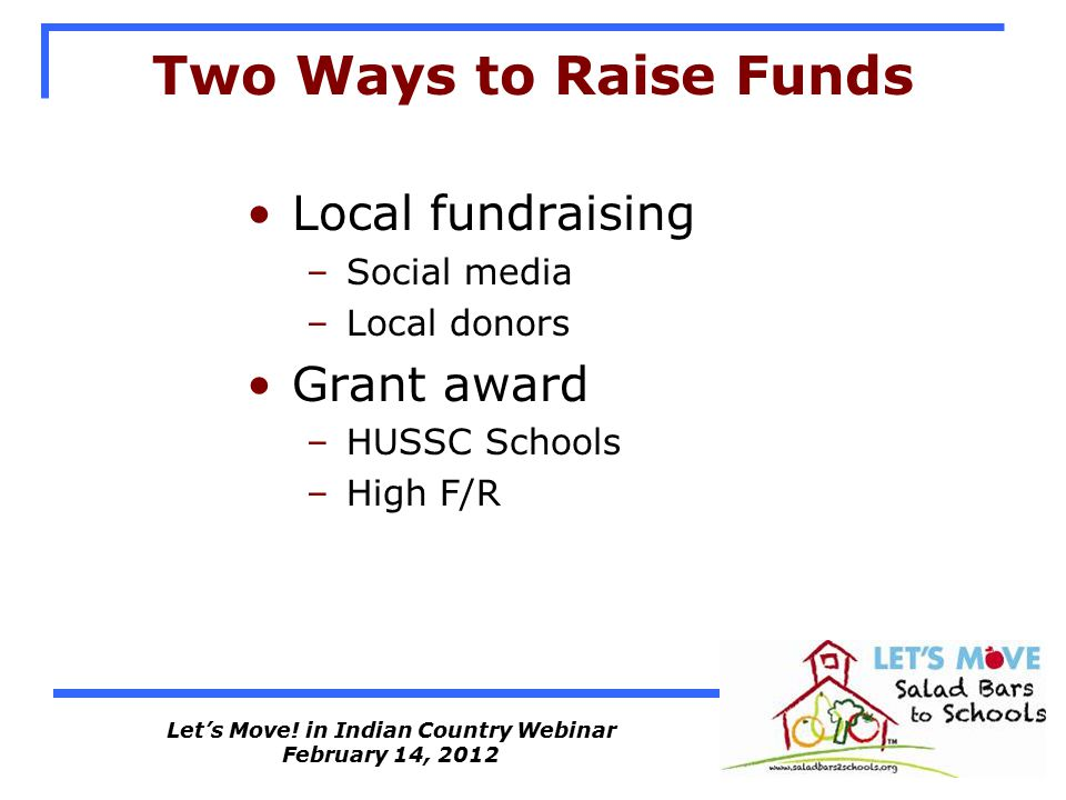 Let's Move! in Indian Country Webinar February 14, 2012 Two Ways to Raise Funds Local fundraising –Social media –Local donors Grant award –HUSSC Schoo