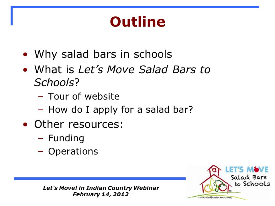 Let's Move! in Indian Country Webinar February 14, 2012 Outline Why salad bars in schools What is Let's Move Salad Bars to Schools? –Tour of website –