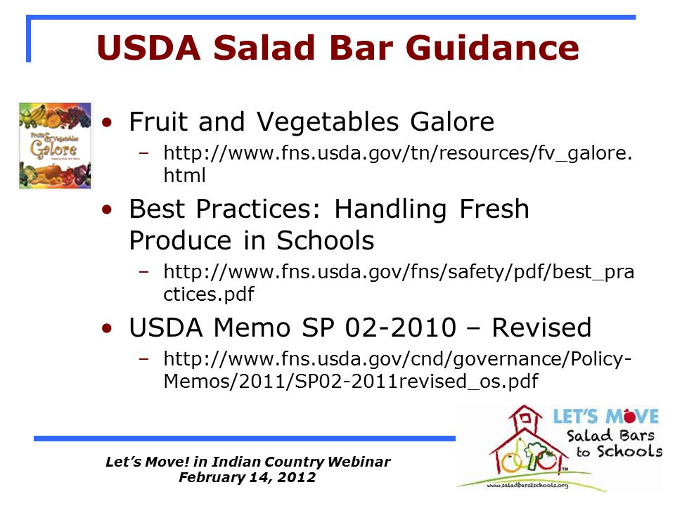Let's Move! in Indian Country Webinar February 14, 2012 USDA Salad Bar Guidance Fruit and Vegetables Galore –http://www.fns.usda.gov/tn/resources/fv_g