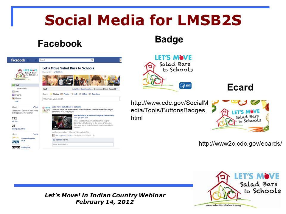 Let's Move! in Indian Country Webinar February 14, 2012 Social Media for LMSB2S http://www2c.cdc.gov/ecards/ Facebook Ecard Badge http://www.cdc.gov/S