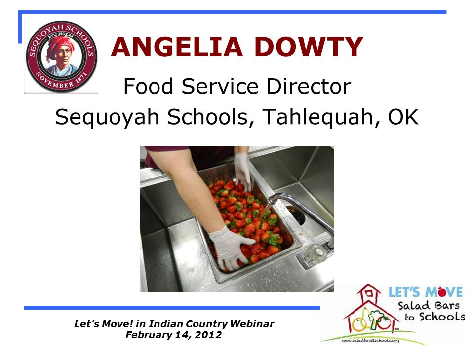 Let's Move! in Indian Country Webinar February 14, 2012 ANGELIA DOWTY Food Service Director Sequoyah Schools, Tahlequah, OK