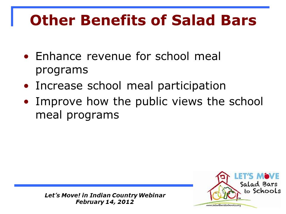 Let's Move! in Indian Country Webinar February 14, 2012 Other Benefits of Salad Bars Enhance revenue for school meal programs Increase school meal par