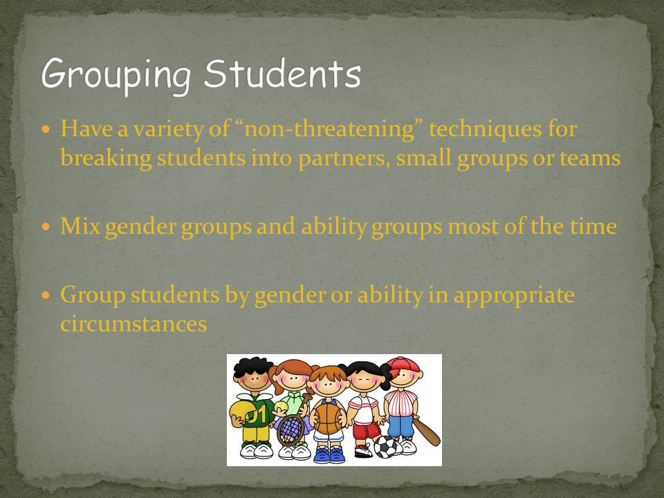 Have a variety of non-threatening techniques for breaking students into partners, small groups or teams Mix gender groups and ability groups most of the time Group students by gender or ability in appropriate circumstances
