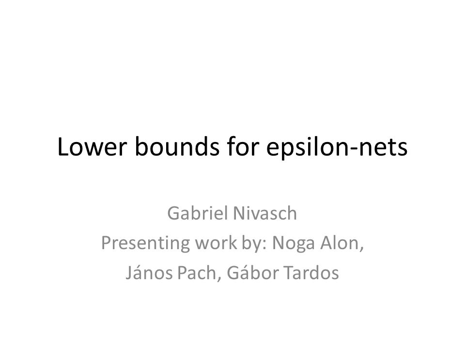 Lower bounds for epsilon-nets Gabriel Nivasch Presenting work by: Noga Alon, János Pach, Gábor Tardos