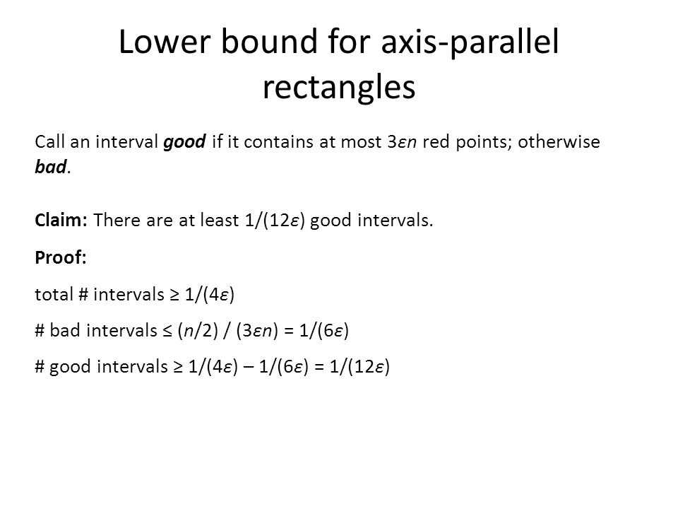 Lower bound for axis-parallel rectangles Call an interval good if it contains at most 3εn red points; otherwise bad. Claim: There are at least 1/(12ε)