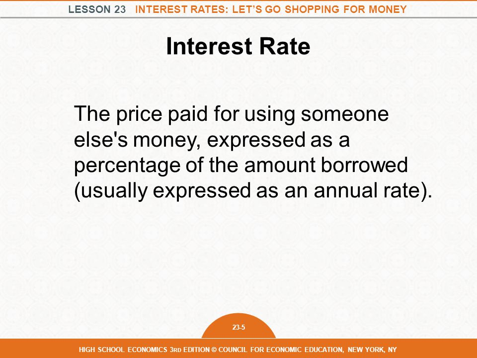 LESSON 23 INTEREST RATES: LET'S GO SHOPPING FOR MONEY 23-5 HIGH SCHOOL ECONOMICS 3 RD EDITION © COUNCIL FOR ECONOMIC EDUCATION, NEW YORK, NY Interest Rate The price paid for using someone else s money, expressed as a percentage of the amount borrowed (usually expressed as an annual rate).