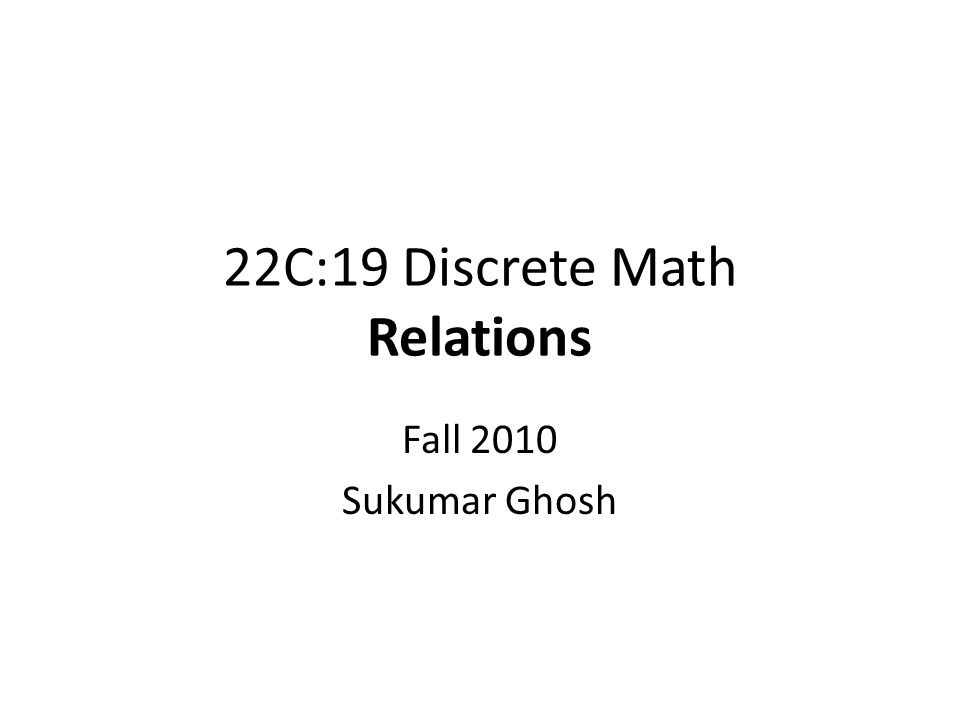 22C:19 Discrete Math Relations Fall 2010 Sukumar Ghosh