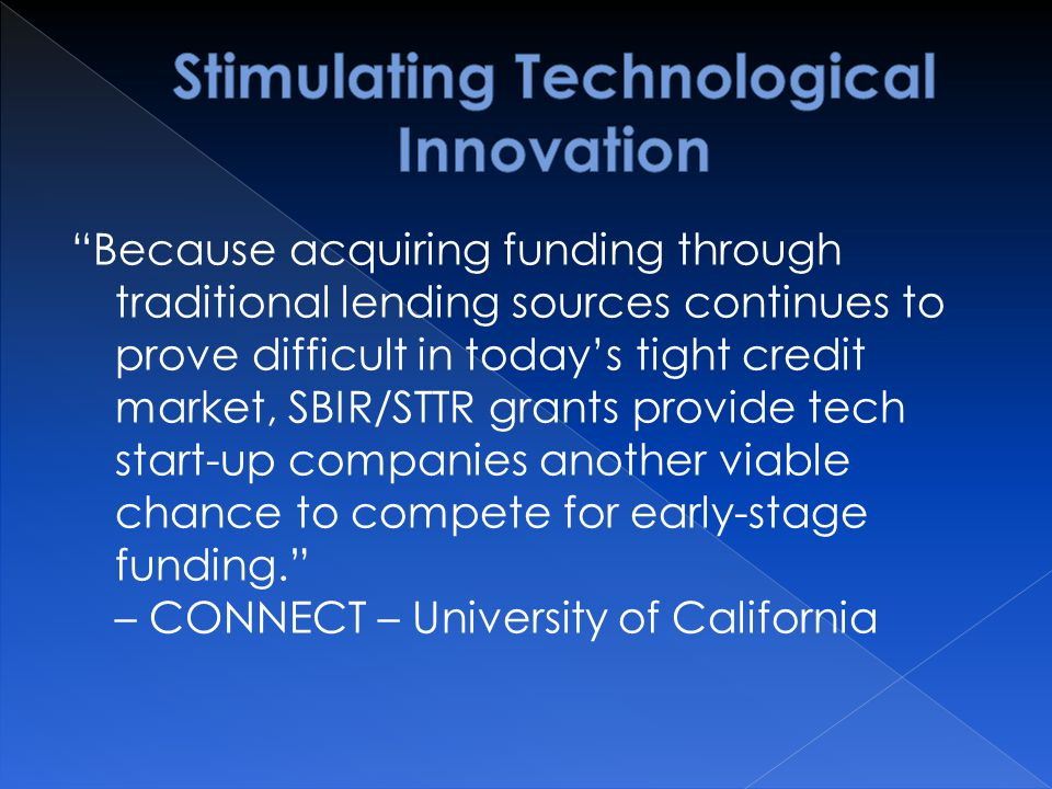 Because acquiring funding through traditional lending sources continues to prove difficult in today's tight credit market, SBIR/STTR grants provide tech start-up companies another viable chance to compete for early-stage funding. – CONNECT – University of California