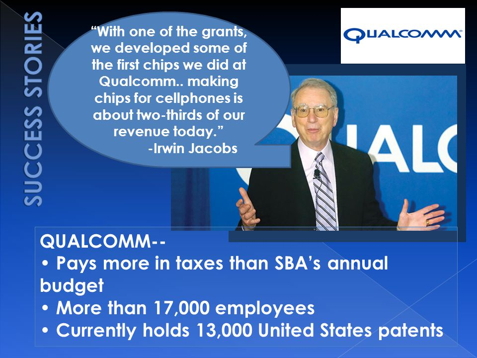 QUALCOMM-- Pays more in taxes than SBA's annual budget More than 17,000 employees Currently holds 13,000 United States patents With one of the grants, we developed some of the first chips we did at Qualcomm..