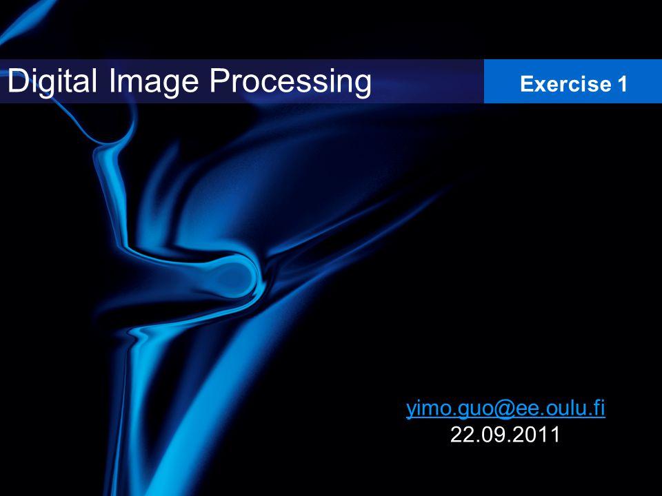 yimo.guo@ee.oulu.fi yimo.guo@ee.oulu.fi 22.09.2011 Digital Image Processing Exercise 1