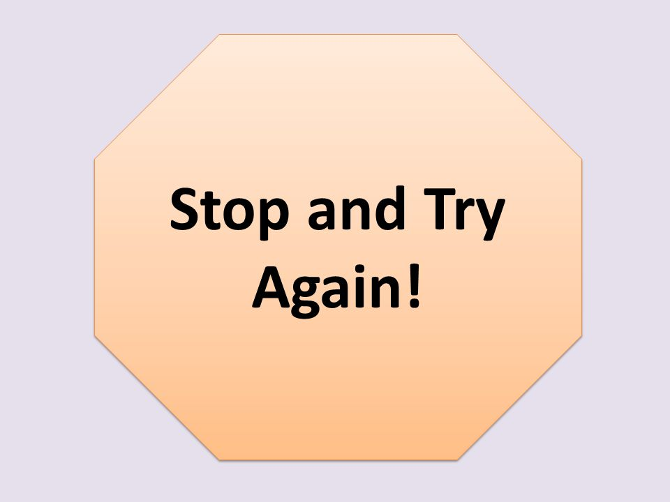 Stop and Try Again! Stop and Try Again!
