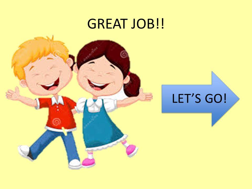 GREAT JOB!! LET'S GO!