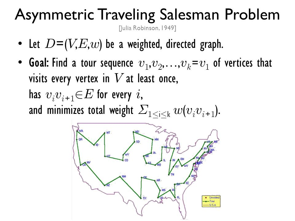 Asymmetric Traveling Salesman Problem [Julia Robinson, 1949] Let D =( V, E, w ) be a weighted, directed graph. Goal: Find a tour sequence v 1, v 2,…,
