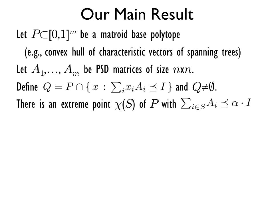 Our Main Result Let P ½ [ 0, 1 ] m be a matroid base polytope (e.g., convex hull of characteristic vectors of spanning trees) Let A 1,…, A m be PSD ma