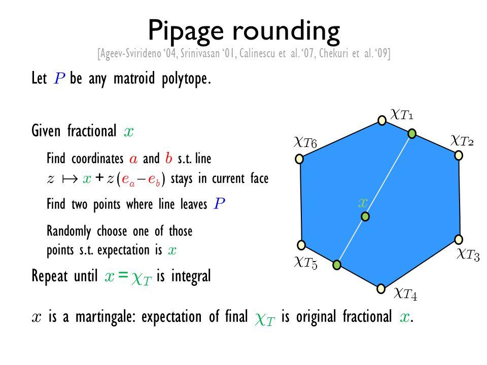 Pipage rounding [Ageev-Svirideno '04, Srinivasan '01, Calinescu et al. '07, Chekuri et al. '09] Let P be any matroid polytope. Given fractional x Find
