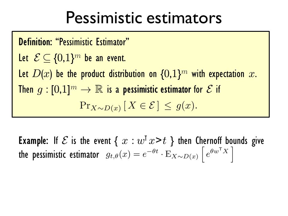 """Definition: """"Pessimistic Estimator"""" Let E µ { 0, 1 } m be an event. Let D ( x ) be the product distribution on { 0, 1 } m with expectation x. Then g :"""
