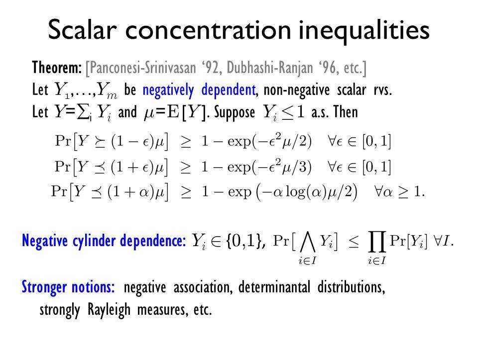 Scalar concentration inequalities Theorem: [Panconesi-Srinivasan '92, Dubhashi-Ranjan '96, etc.] Let Y 1,…, Y m be negatively dependent, non-negative