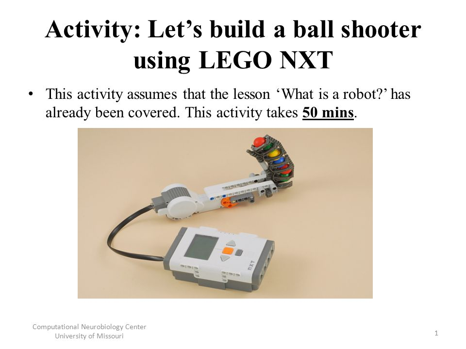 Activity: Let's build a ball shooter using LEGO NXT This activity assumes that the lesson 'What is a robot?' has already been covered. This activity t