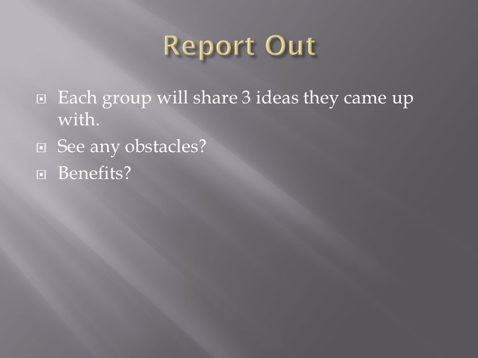  Each group will share 3 ideas they came up with.  See any obstacles  Benefits