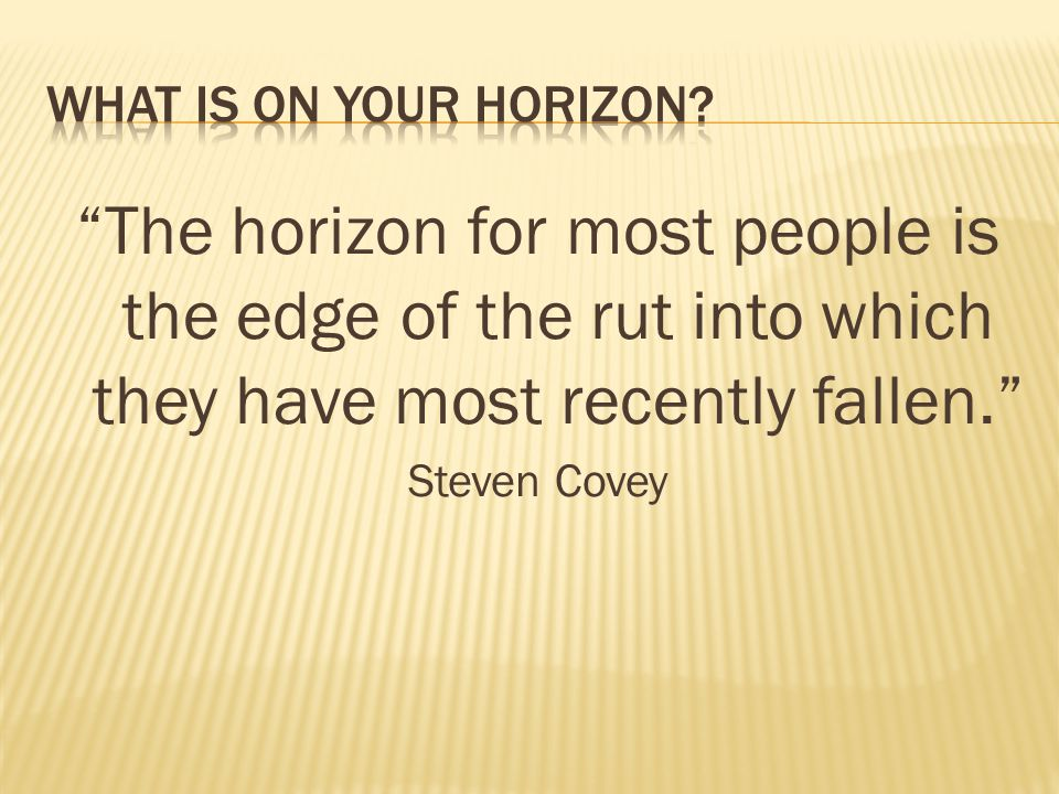 The horizon for most people is the edge of the rut into which they have most recently fallen. Steven Covey