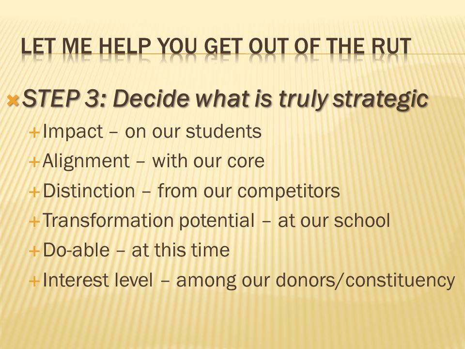  STEP 3: Decide what is truly strategic  Impact – on our students  Alignment – with our core  Distinction – from our competitors  Transformation potential – at our school  Do-able – at this time  Interest level – among our donors/constituency