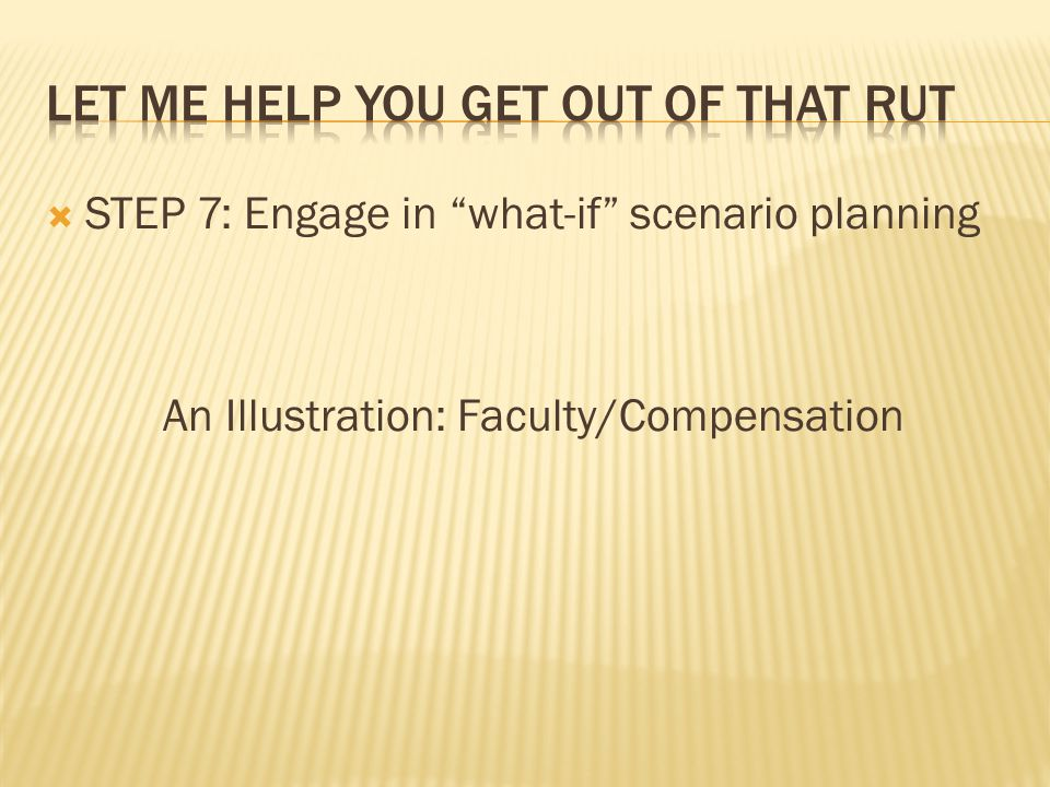  STEP 7: Engage in what-if scenario planning An Illustration: Faculty/Compensation
