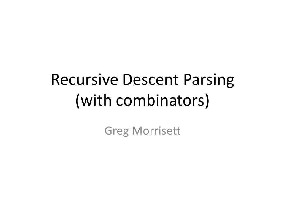 Recursive Descent Parsing (with combinators) Greg Morrisett