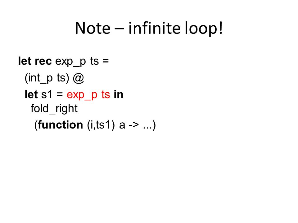 Note – infinite loop! let rec exp_p ts = (int_p ts) @ let s1 = exp_p ts in fold_right (function (i,ts1) a ->...)