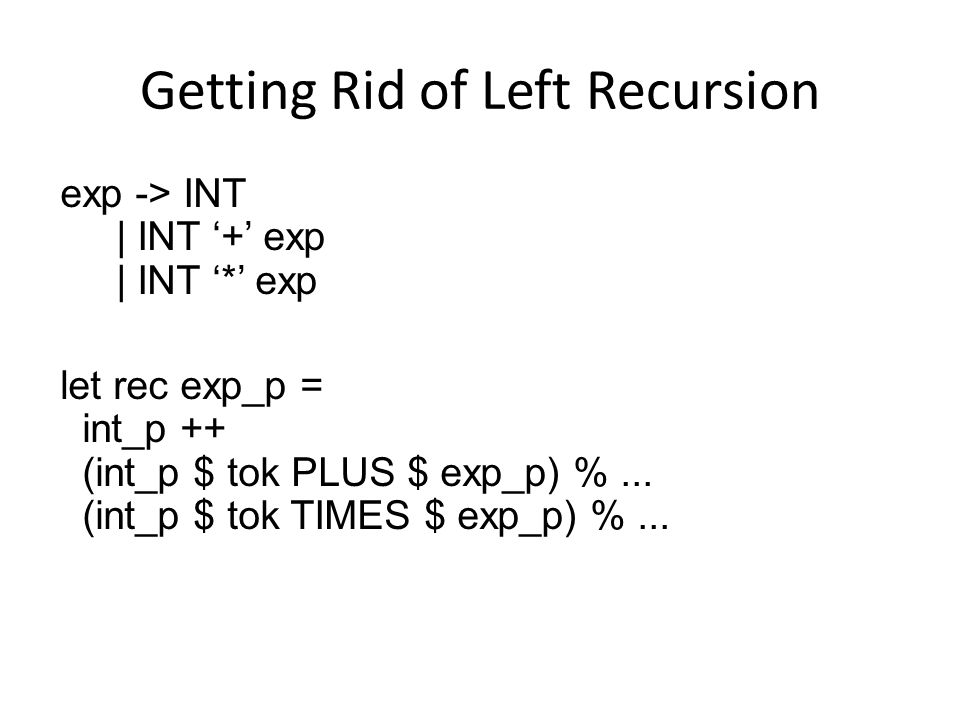 Getting Rid of Left Recursion exp -> INT | INT '+' exp | INT '*' exp let rec exp_p = int_p ++ (int_p $ tok PLUS $ exp_p) %...